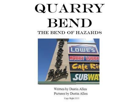 Quarry Bend The Bend of Hazards Written by Dustin Allen Pictures by Dustin Allen Copy Right 2013.