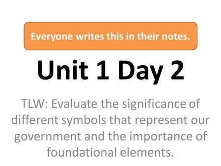Unit 1 Day 2 TLW: Evaluate the significance of different symbols that represent our government and the importance of foundational elements. Everyone writes.
