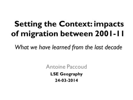 Setting the Context: impacts of migration between 2001-11 Antoine Paccoud LSE Geography 24-03-2014 What we have learned from the last decade.
