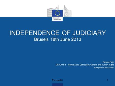 INDEPENDENCE OF JUDICIARY Brusels 18th June 2013 Rosario Ruiz DEVCO B.1 – Governance, Democracy, Gender and Human Rights European Commission EuropeAid1.