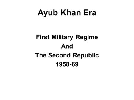 Ayub Khan Era First Military Regime And The Second Republic 1958-69.