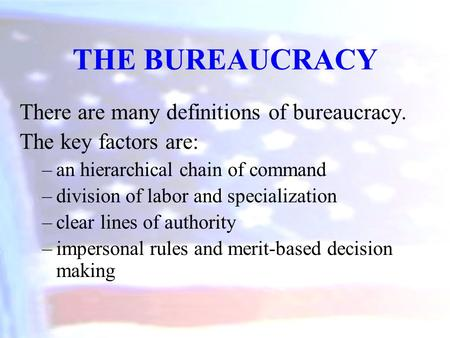 There are many definitions of bureaucracy. The key factors are: –an hierarchical chain of command –division of labor and specialization –clear lines of.