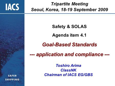 Tripartite Meeting Seoul, Korea, 18-19 September 2009 Safety & SOLAS Agenda item 4.1 Goal-Based Standards --- application and compliance --- Toshiro Arima.