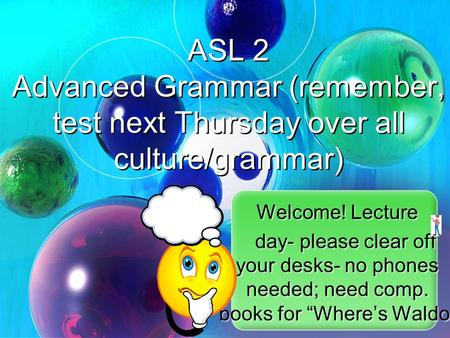 "Welcome! Lecture day- please clear off your desks- no phones needed; need comp. books for ""Where's Waldo"" Welcome! Lecture day- please clear off your desks-"