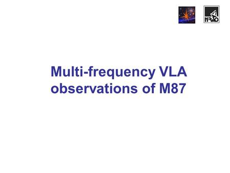 Мulti-frequency VLA observations of M87. Observations' parameters Test VLA observations (configuration D) of M87 (RA=12:28, Dec=12:40) took place on November.