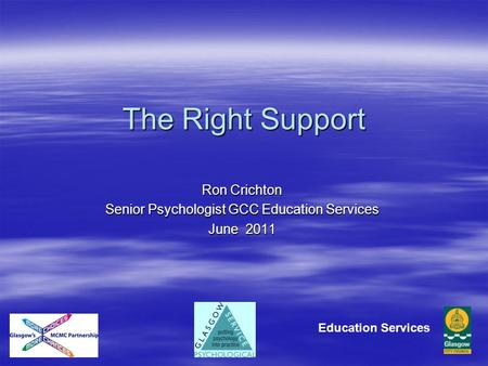 The Right Support Ron Crichton Senior Psychologist GCC Education Services June 2011 Education Services.