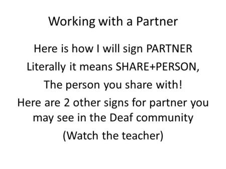 Working with a Partner Here is how I will sign PARTNER Literally it means SHARE+PERSON, The person you share with! Here are 2 other signs for partner you.