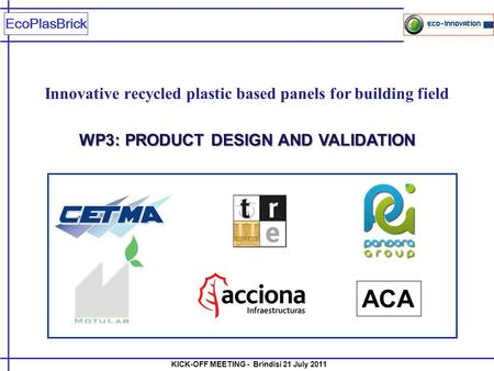 KICK-OFF MEETING - Brindisi 21 July 2011 EcoPlasBrick Innovative recycled plastic based panels for building field WP3: PRODUCT DESIGN AND VALIDATION ACA.