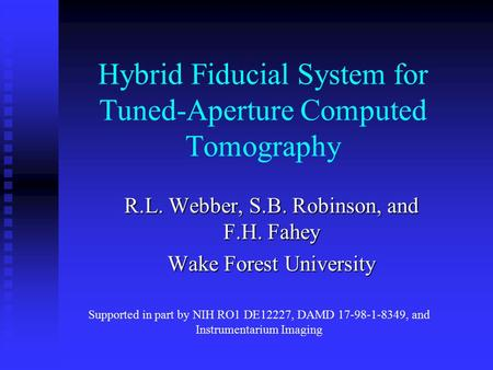 Hybrid Fiducial System for Tuned-Aperture Computed Tomography R.L. Webber, S.B. Robinson, and F.H. Fahey Wake Forest University Supported in part by NIH.