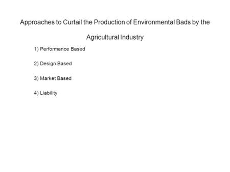 Approaches to Curtail the Production of Environmental Bads by the Agricultural Industry 1) Performance Based 2) Design Based 3) Market Based 4) Liability.