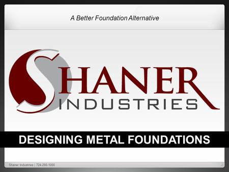 A Better Foundation Alternative DESIGNING METAL FOUNDATIONS Shaner Industries | 724-266-1066.