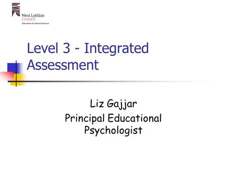 Level 3 - Integrated Assessment Liz Gajjar Principal Educational Psychologist.
