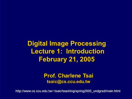 Digital Image Processing Lecture 1: Introduction February 21, 2005 Prof. Charlene Tsai Prof. Charlene Tsai