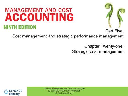 Use with Management and Cost Accounting 9e by Colin Drury ISBN 9781408093931 © 2015 Colin Drury Part Five: Cost management and strategic performance management.