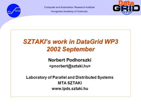 Computer and Automation Research Institute Hungarian Academy of Sciences SZTAKI's work in DataGrid WP3 2002 September Norbert Podhorszki Laboratory of.