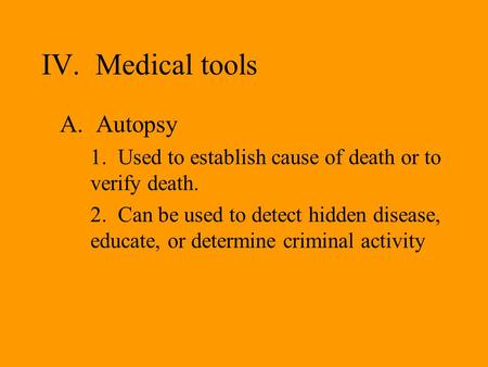 IV. Medical tools A. Autopsy 1. Used to establish cause of death or to verify death. 2. Can be used to detect hidden disease, educate, or determine criminal.