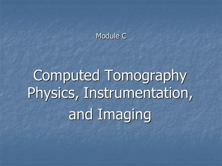 Module C Computed Tomography Physics, Instrumentation, and Imaging.