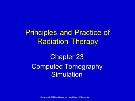 Principles and Practice of Radiation Therapy Chapter 23 Computed Tomography Simulation Copyright © 2010 by Mosby, Inc., an affiliate of Elsevier Inc.