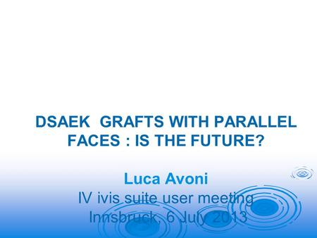 DSAEK GRAFTS WITH PARALLEL FACES : IS THE FUTURE? Luca Avoni IV ivis suite user meeting Innsbruck, 6 July 2013.