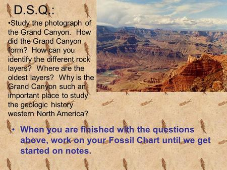 D.S.Q.: When you are finished with the questions above, work on your Fossil Chart until we get started on notes. Study the photograph of the Grand Canyon.