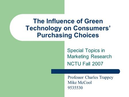 The Influence of Green Technology on Consumers' Purchasing Choices Special Topics in Marketing Research NCTU Fall 2007 Professor Charles Trappey Mike McCool.