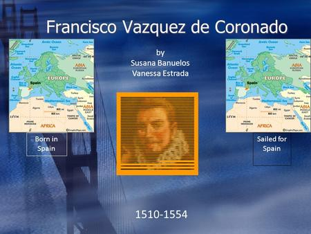 Francisco Vazquez de Coronado by Susana Banuelos Vanessa Estrada 1510-1554 Born in Spain Sailed for Spain.