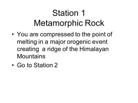 Station 1 Metamorphic Rock You are compressed to the point of melting in a major orogenic event creating a ridge of the Himalayan Mountains Go to Station.