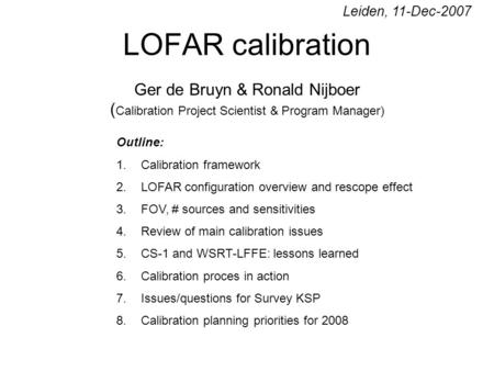 LOFAR calibration Ger de Bruyn & Ronald Nijboer ( Calibration Project Scientist & Program Manager) Outline: 1.Calibration framework 2.LOFAR configuration.