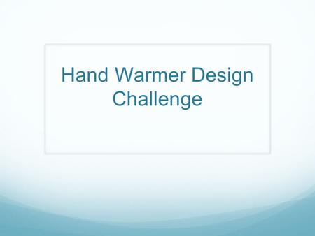 Hand Warmer Design Challenge. Background Chemical hand warmers are an effective, and environmentally safe way of producing heat. They are made by using.