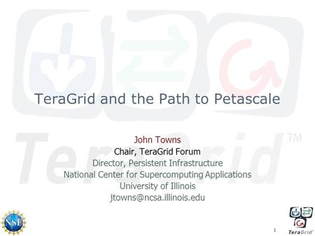 1 TeraGrid and the Path to Petascale John Towns Chair, TeraGrid Forum Director, Persistent Infrastructure National Center for Supercomputing Applications.