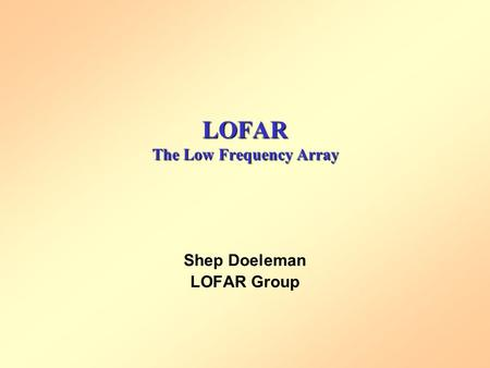 LOFAR The Low Frequency Array Shep Doeleman LOFAR Group.