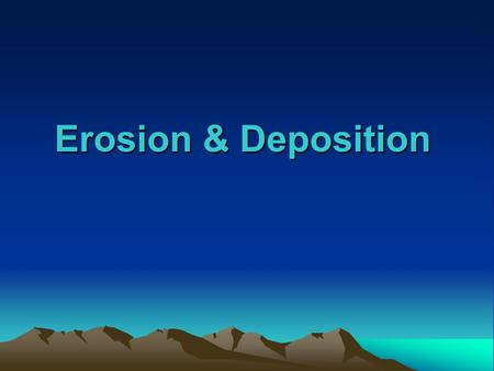 Erosion & Deposition. Erosion the process by which natural forces move weathered rock and soil from one place to another.