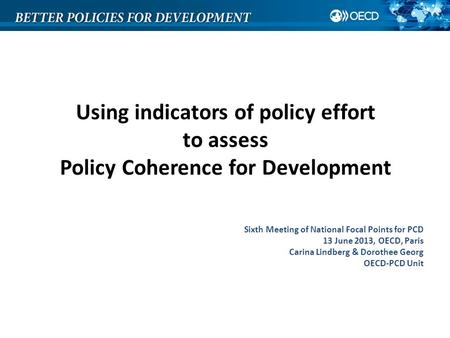 Using indicators of policy effort to assess Policy Coherence for Development Sixth Meeting of National Focal Points for PCD 13 June 2013, OECD, Paris Carina.