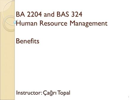 BA 2204 and BAS 324 Human Resource Management Benefits Instructor: Ça ğ rı Topal 1.