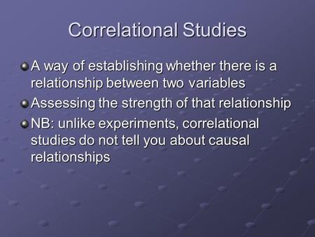 Correlational Studies A way of establishing whether there is a relationship between two variables Assessing the strength of that relationship NB: unlike.