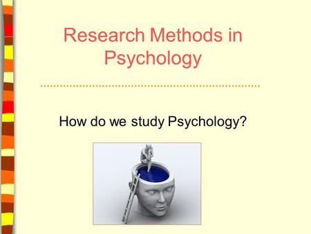 Research Methods in Psychology How do we study Psychology?