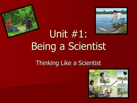 Unit #1: Being a Scientist Thinking Like a Scientist.
