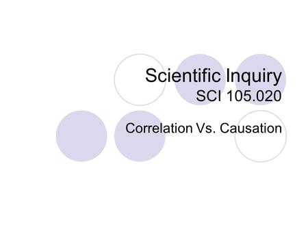 Scientific Inquiry SCI 105.020 Correlation Vs. Causation.