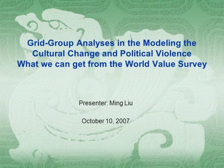 Grid-Group Analyses in the Modeling the Cultural Change and Political Violence What we can get from the World Value Survey Presenter: Ming Liu October.