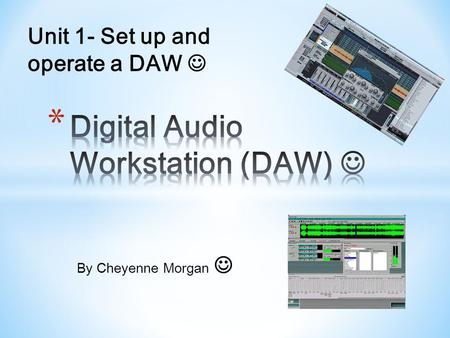 By Cheyenne Morgan Unit 1- Set up and operate a DAW.