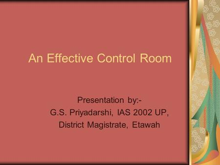 An Effective Control Room Presentation by:- G.S. Priyadarshi, IAS 2002 UP, District Magistrate, Etawah.