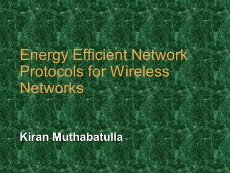 Energy Efficient Network Protocols for Wireless Networks Kiran Muthabatulla.