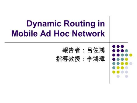 Dynamic Routing in Mobile Ad Hoc Network 報告者:呂佐鴻 指導教授:李鴻璋.