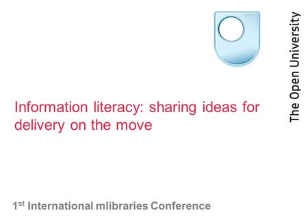 Information literacy: sharing ideas for delivery on the move 1 st International mlibraries Conference.