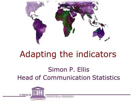 UNESCO INSTITUTE for STATISTICS Adapting the indicators Simon P. Ellis Head of Communication Statistics.
