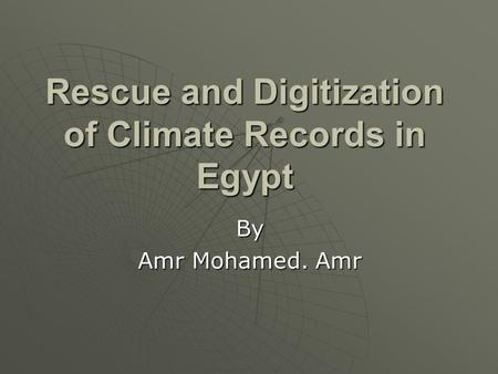 Rescue and Digitization of Climate Records in Egypt By Amr Mohamed. Amr.