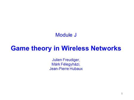 1 Module J Game theory in Wireless Networks Julien Freudiger, Márk Félegyházi, Jean-Pierre Hubaux.