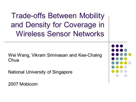 Trade-offs Between Mobility and Density for Coverage in Wireless Sensor Networks Wei Wang, Vikram Srinivasan and Kee-Chaing Chua National University of.