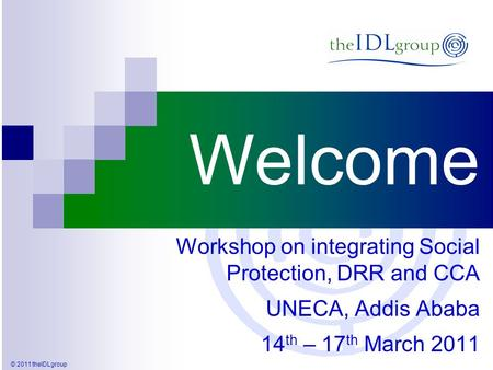 © 2011 theIDLgroup Welcome Workshop on integrating Social Protection, DRR and CCA UNECA, Addis Ababa 14 th – 17 th March 2011.
