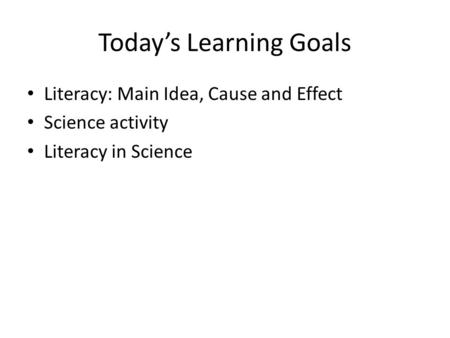 Today's Learning Goals Literacy: Main Idea, Cause and Effect Science activity Literacy in Science.